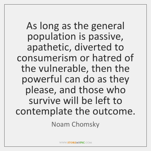 As long as the general population is passive, apathetic, diverted to consumerism ...