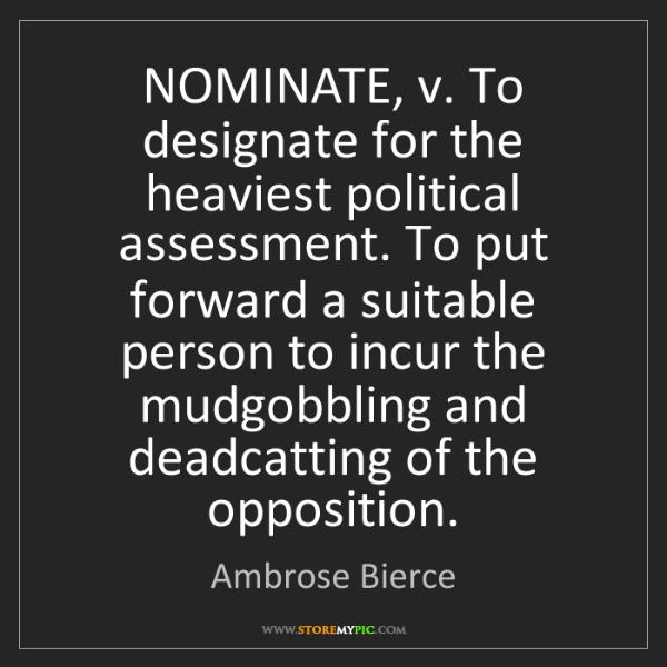 Ambrose Bierce: NOMINATE, v. To designate for the heaviest political...
