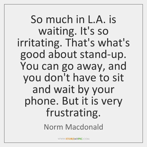 So much in L.A. is waiting. It's so irritating. That's what's ...