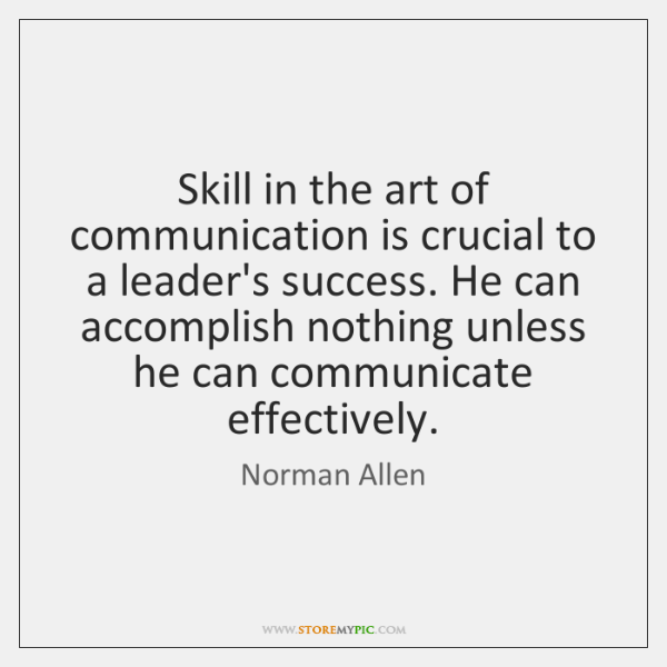 Skill in the art of communication is crucial to a leader's success. ...