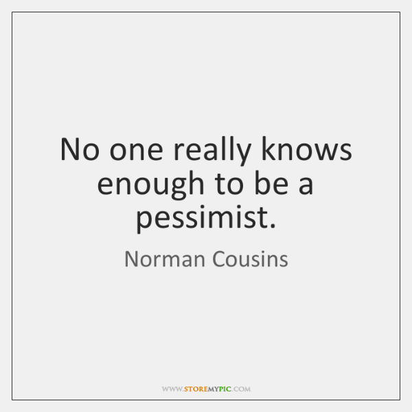 No one really knows enough to be a pessimist.