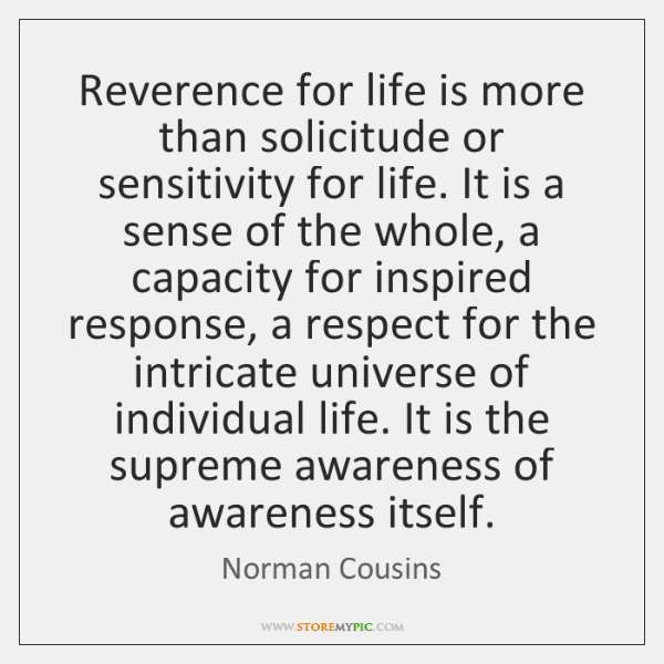 Reverence for life is more than solicitude or sensitivity for life. It ...