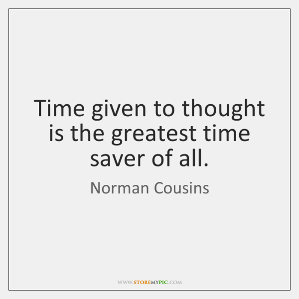 Time given to thought is the greatest time saver of all.