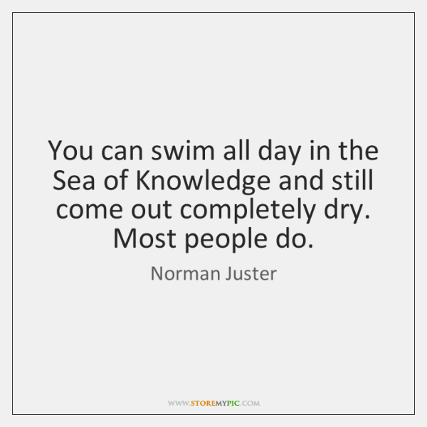 You can swim all day in the Sea of Knowledge and still ...