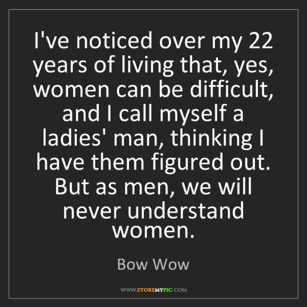 Bow Wow: I've noticed over my 22 years of living that, yes, women...