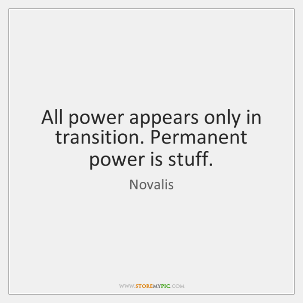 All power appears only in transition. Permanent power is stuff.