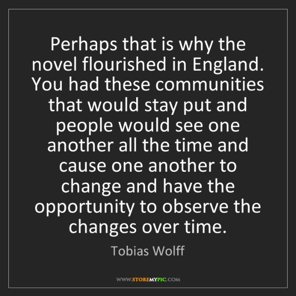 Tobias Wolff: Perhaps that is why the novel flourished in England....