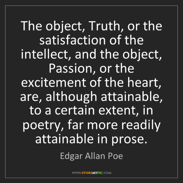 Edgar Allan Poe: The object, Truth, or the satisfaction of the intellect,...