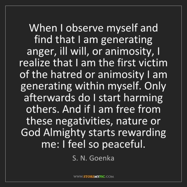 S. N. Goenka: When I observe myself and find that I am generating anger,...