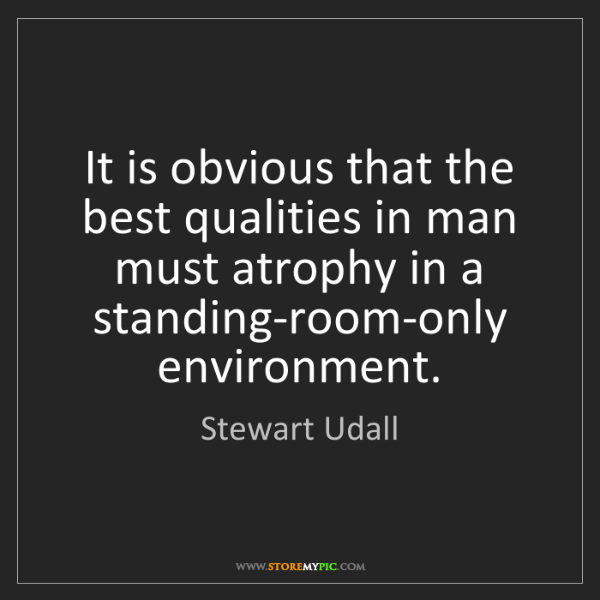 Stewart Udall: It is obvious that the best qualities in man must atrophy...