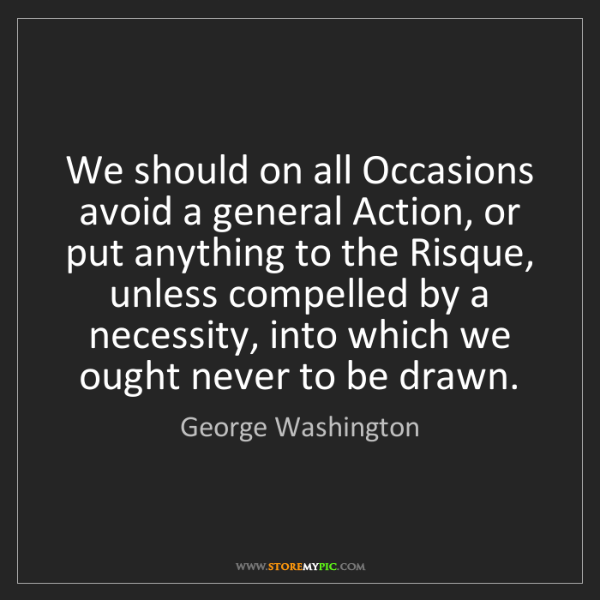 George Washington: We should on all Occasions avoid a general Action, or...