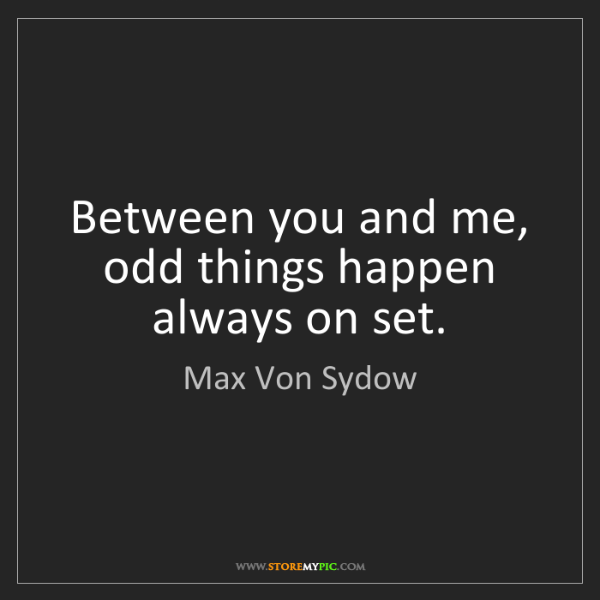 Max Von Sydow: Between you and me, odd things happen always on set.