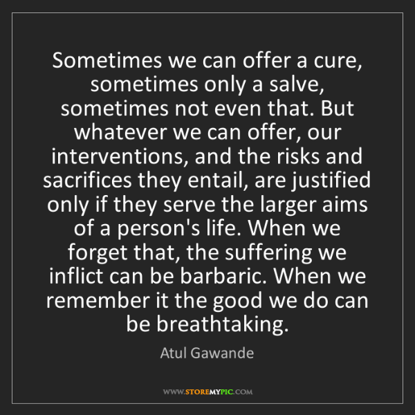 Atul Gawande: Sometimes we can offer a cure, sometimes only a salve,...