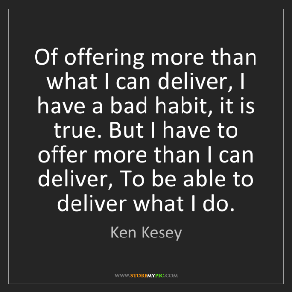 Ken Kesey: Of offering more than what I can deliver, I have a bad...