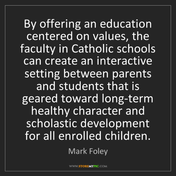 Mark Foley: By offering an education centered on values, the faculty...