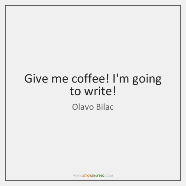 Give me coffee! I'm going to write!