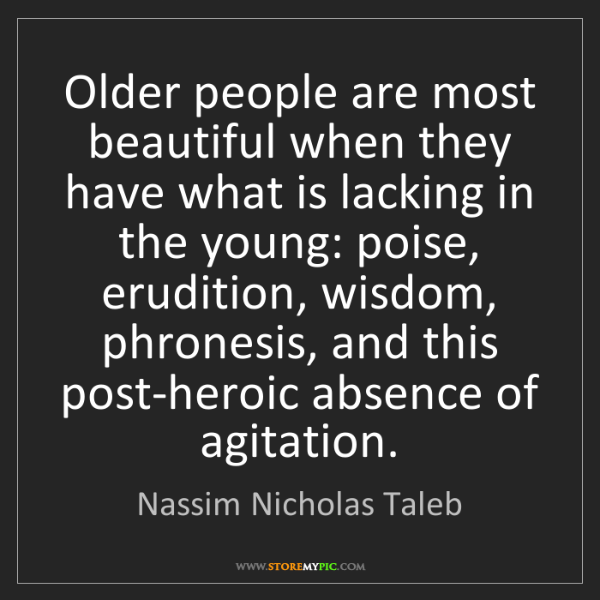 Nassim Nicholas Taleb: Older people are most beautiful when they have what is...