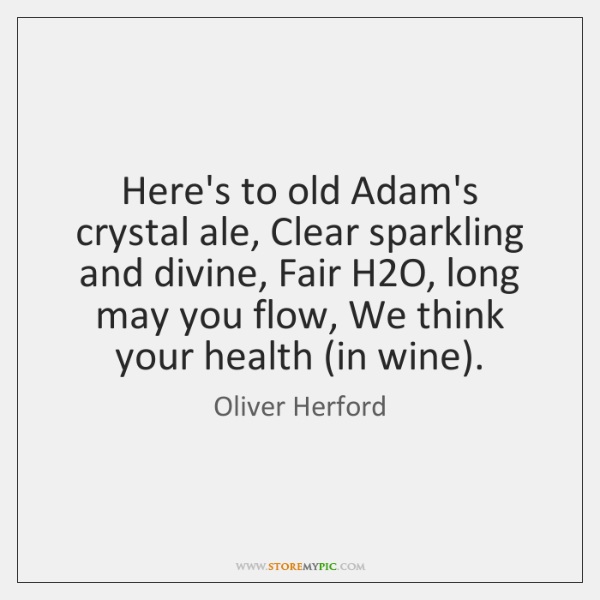 Here's to old Adam's crystal ale, Clear sparkling and divine, Fair H2...