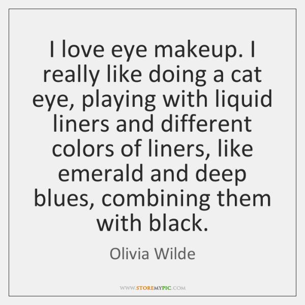 I love eye makeup. I really like doing a cat eye, playing ...