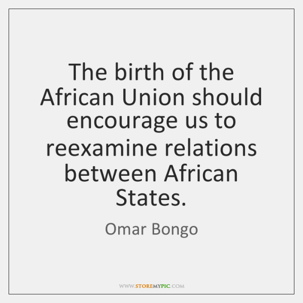 The birth of the African Union should encourage us to reexamine relations ...