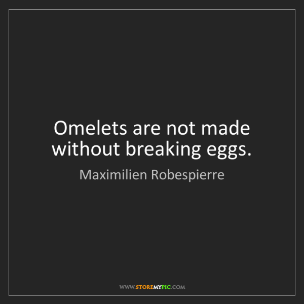 Maximilien Robespierre: Omelets are not made without breaking eggs.