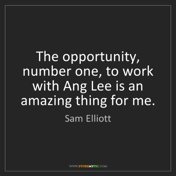 Sam Elliott: The opportunity, number one, to work with Ang Lee is...