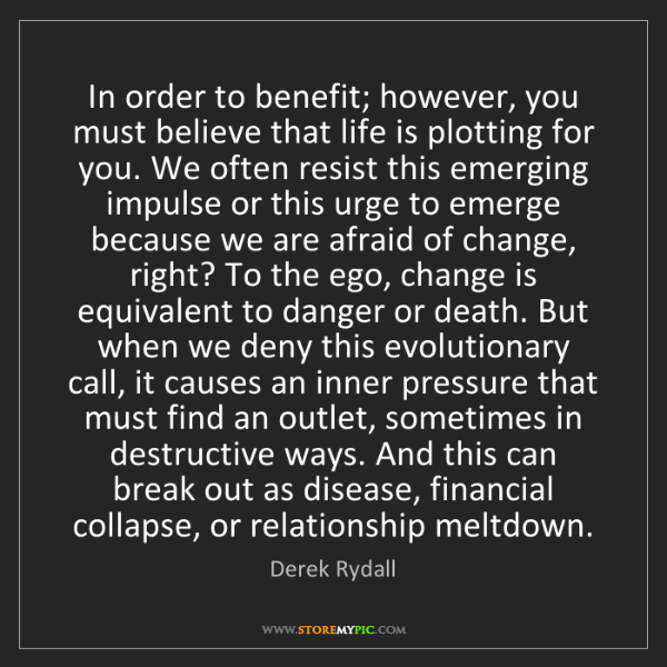 Derek Rydall: In order to benefit; however, you must believe that life...
