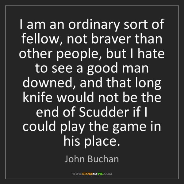John Buchan: I am an ordinary sort of fellow, not braver than other...