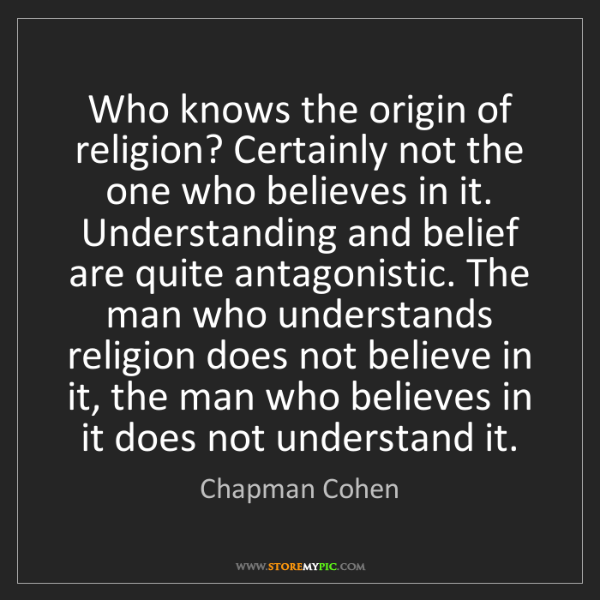 Chapman Cohen: Who knows the origin of religion? Certainly not the one...