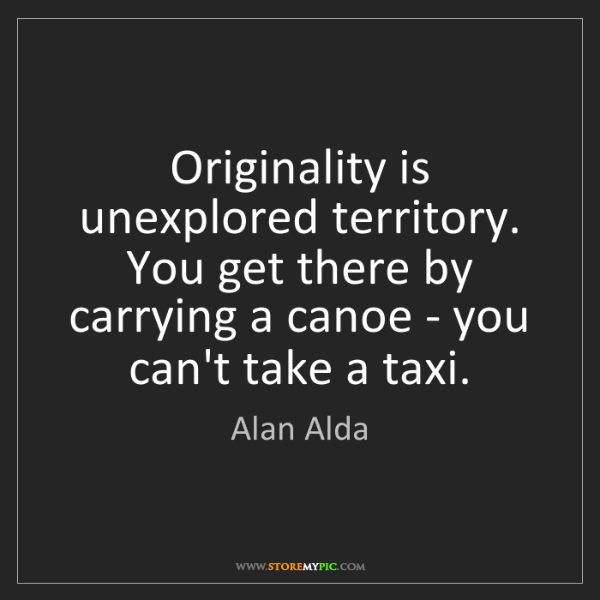 Alan Alda: Originality is unexplored territory. You get there by...