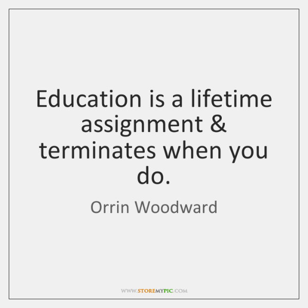 Education is a lifetime assignment & terminates when you do.