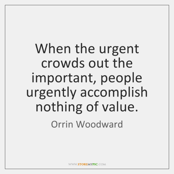 When the urgent crowds out the important, people urgently accomplish nothing of ...
