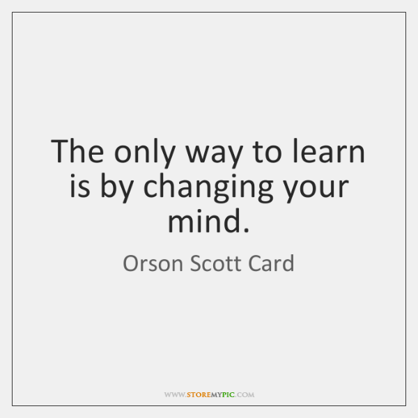 The only way to learn is by changing your mind.