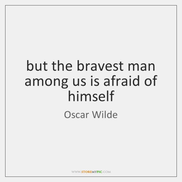 but the bravest man among us is afraid of himself