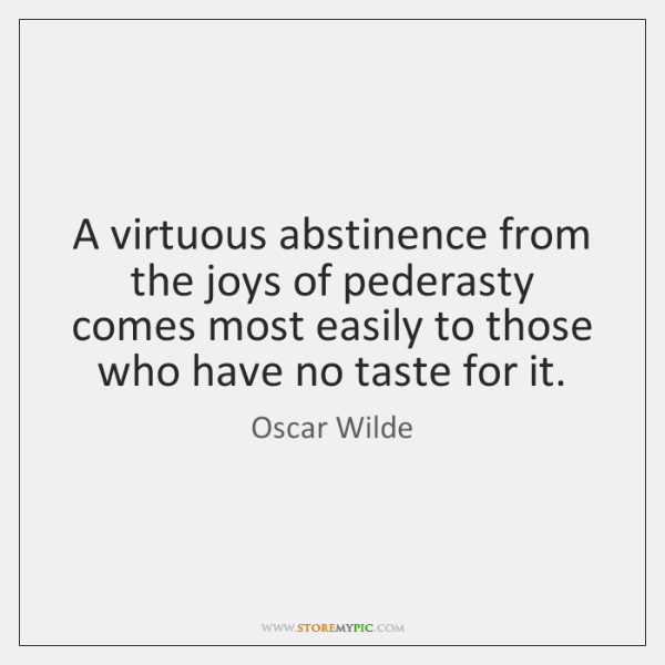 A virtuous abstinence from the joys of pederasty comes most easily to ...