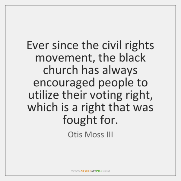 Ever since the civil rights movement, the black church has always encouraged ...