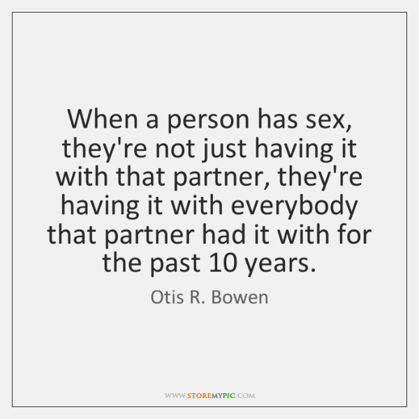 When a person has sex, they're not just having it with that ...