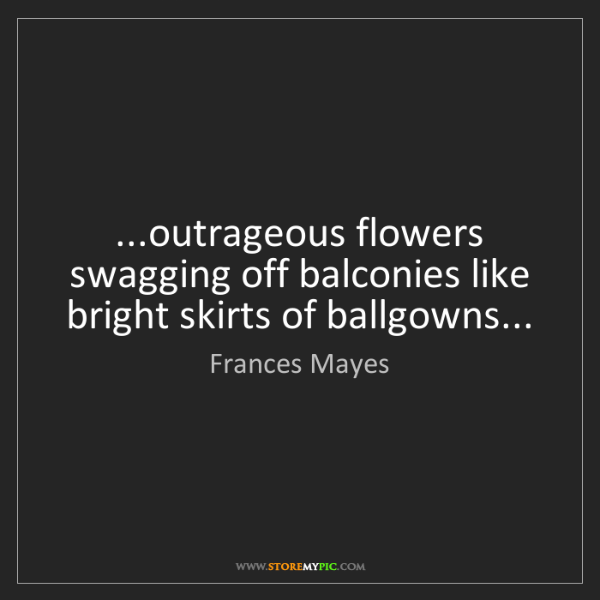 Frances Mayes: ...outrageous flowers swagging off balconies like bright...