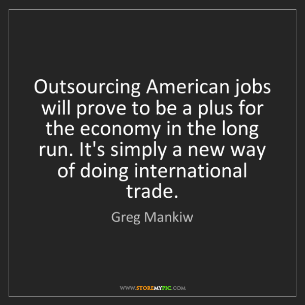 Greg Mankiw: Outsourcing American jobs will prove to be a plus for...