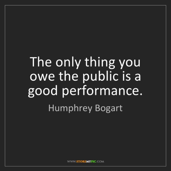 Humphrey Bogart: The only thing you owe the public is a good performance.