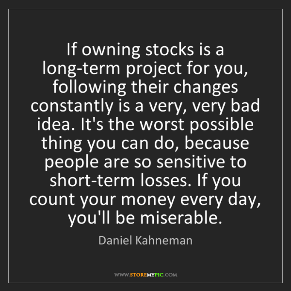 Daniel Kahneman: If owning stocks is a long-term project for you, following...