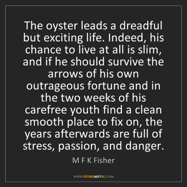 M F K Fisher: The oyster leads a dreadful but exciting life. Indeed,...