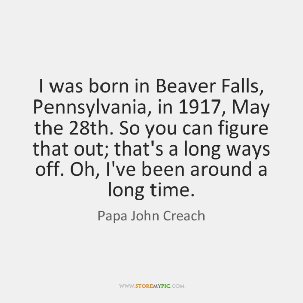 I was born in Beaver Falls, Pennsylvania, in 1917, May the 28th. So ...
