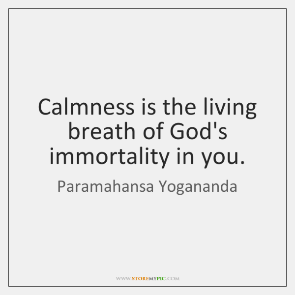 Calmness is the living breath of God's immortality in you.