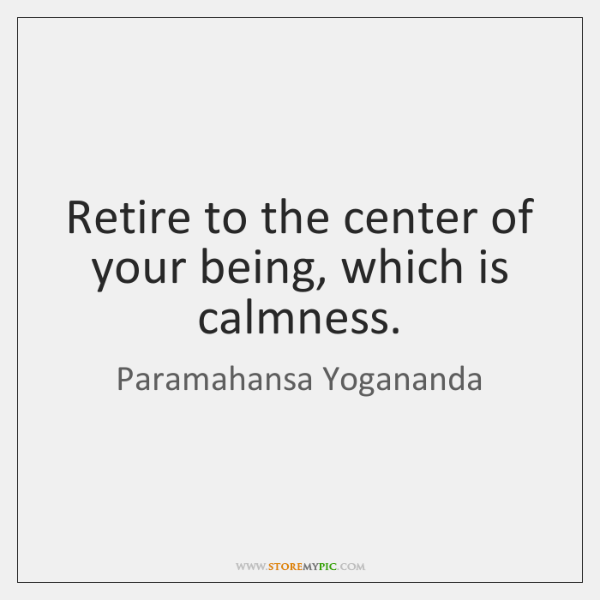 Retire to the center of your being, which is calmness.