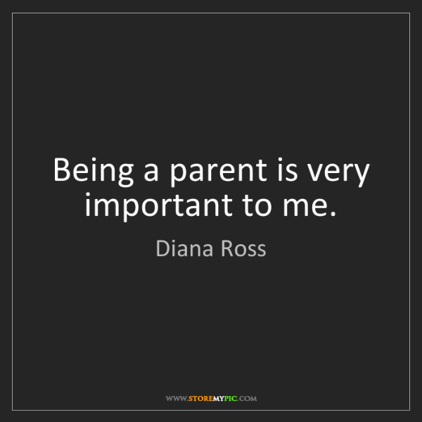 Diana Ross: Being a parent is very important to me.