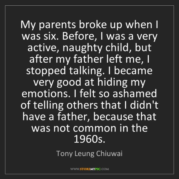 Tony Leung Chiuwai: My parents broke up when I was six. Before, I was a very...