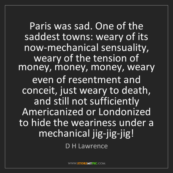 D H Lawrence: Paris was sad. One of the saddest towns: weary of its...