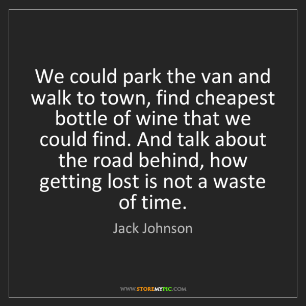 Jack Johnson: We could park the van and walk to town, find cheapest...