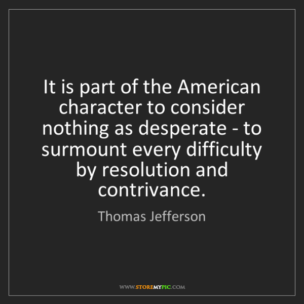 Thomas Jefferson: It is part of the American character to consider nothing...